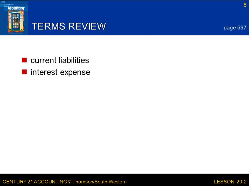 CENTURY 21 ACCOUNTING © Thomson/South-Western 8 LESSON 20-2 TERMS REVIEW current liabilities interest expense page 597