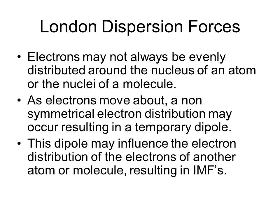 London Dispersion Forces Electrons may not always be evenly distributed around the nucleus of an atom or the nuclei of a molecule.