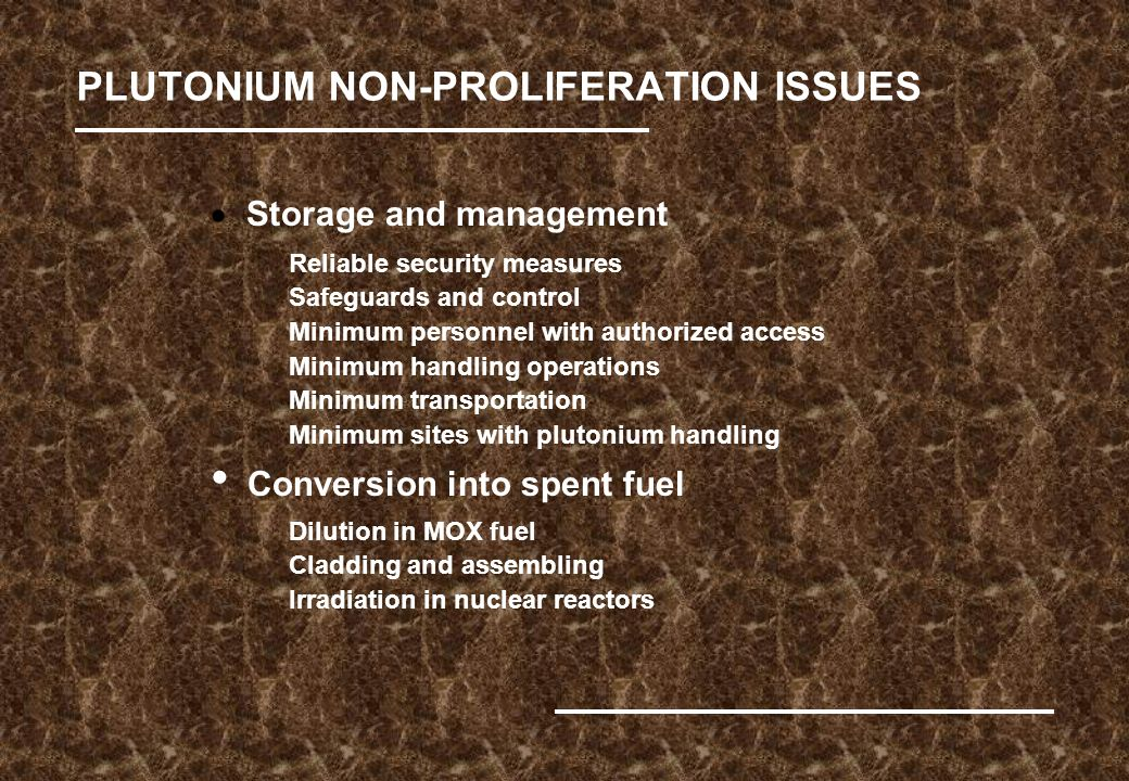 PLUTONIUM NON-PROLIFERATION ISSUES  Storage and management Reliable security measures Safeguards and control Minimum personnel with authorized access Minimum handling operations Minimum transportation Minimum sites with plutonium handling Conversion into spent fuel Dilution in MOX fuel Cladding and assembling Irradiation in nuclear reactors