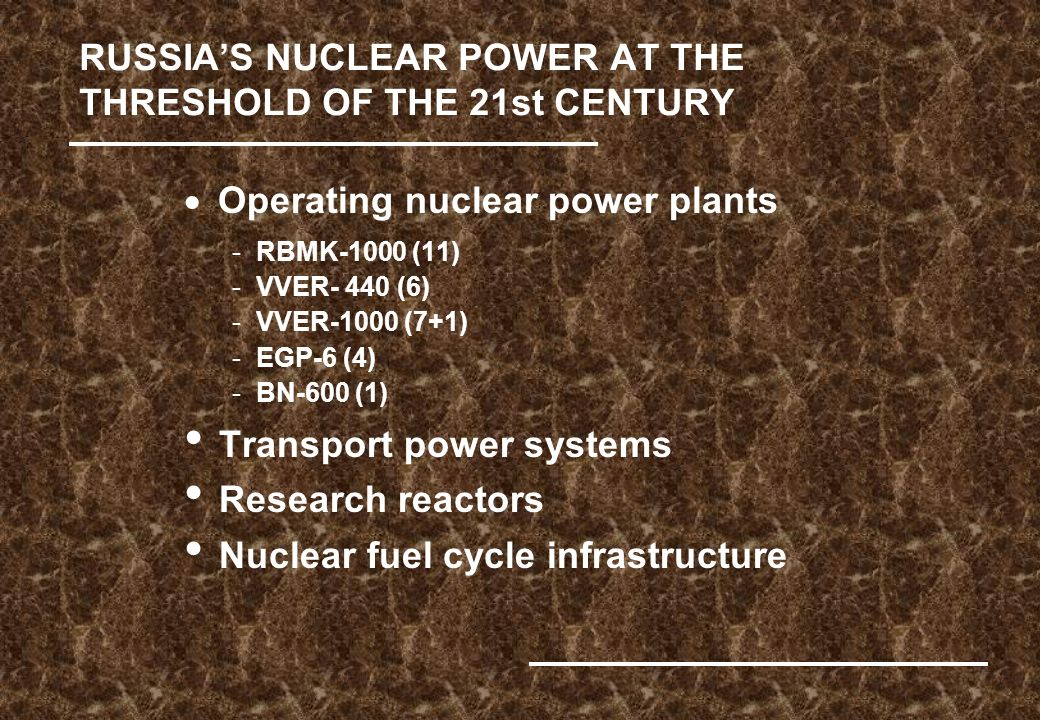 RUSSIA'S NUCLEAR POWER AT THE THRESHOLD OF THE 21st CENTURY  Operating nuclear power plants -RBMK-1000 (11) -VVER- 440 (6) -VVER-1000 (7+1) -EGP-6 (4) -BN-600 (1) Transport power systems Research reactors Nuclear fuel cycle infrastructure