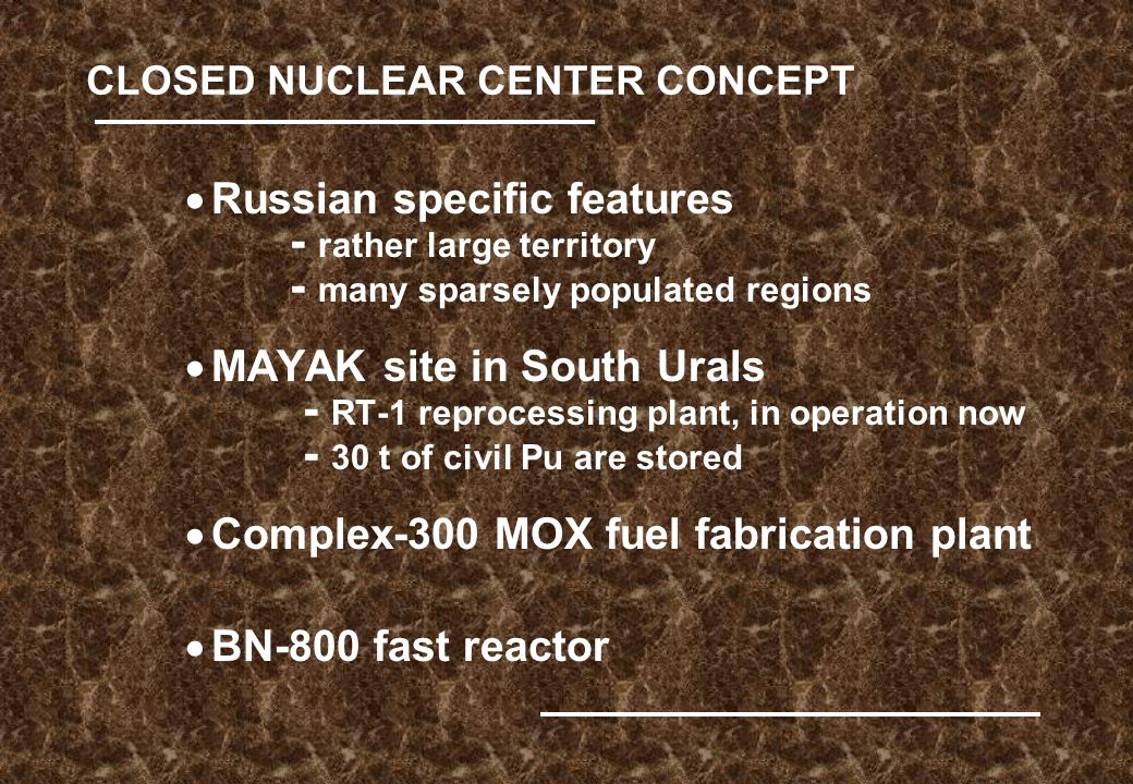 CLOSED NUCLEAR CENTER CONCEPT  Russian specific features - rather large territory - many sparsely populated regions  MAYAK site in South Urals - RT-1 reprocessing plant, in operation now - 30 t of civil Pu are stored  Complex-300 MOX fuel fabrication plant  BN-800 fast reactor
