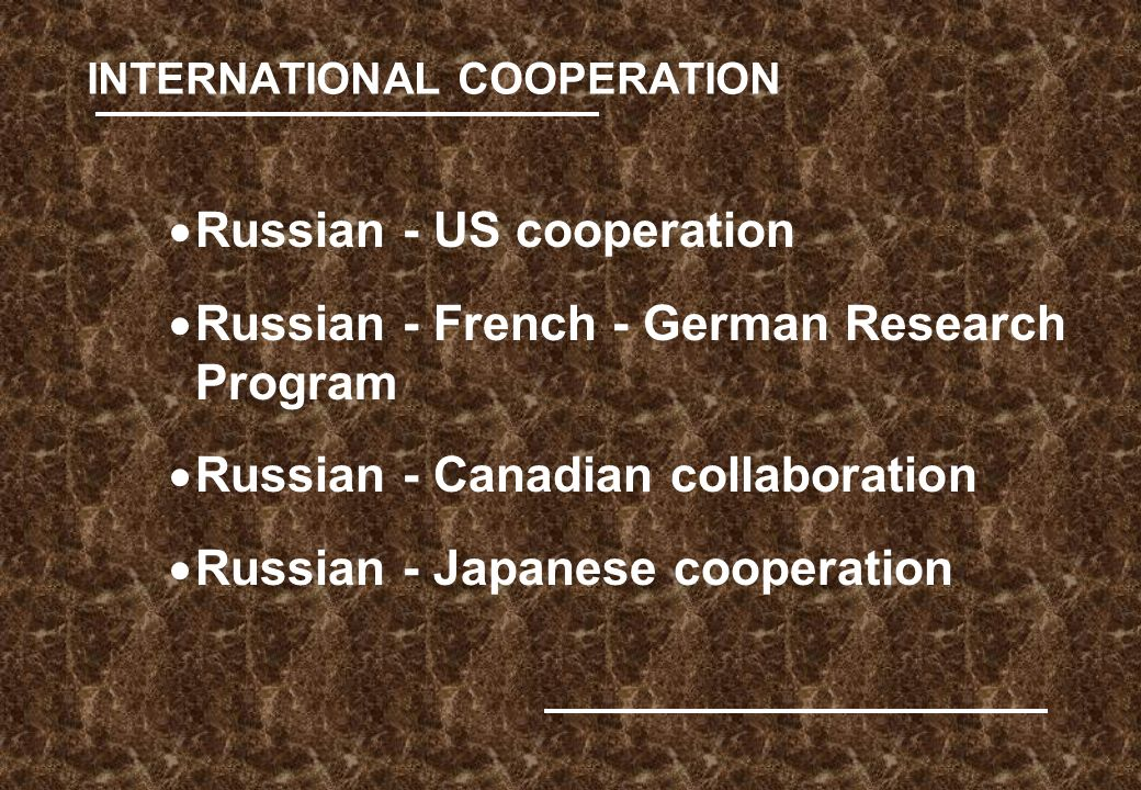 INTERNATIONAL COOPERATION  Russian - US cooperation  Russian - French - German Research Program  Russian - Canadian collaboration  Russian - Japanese cooperation