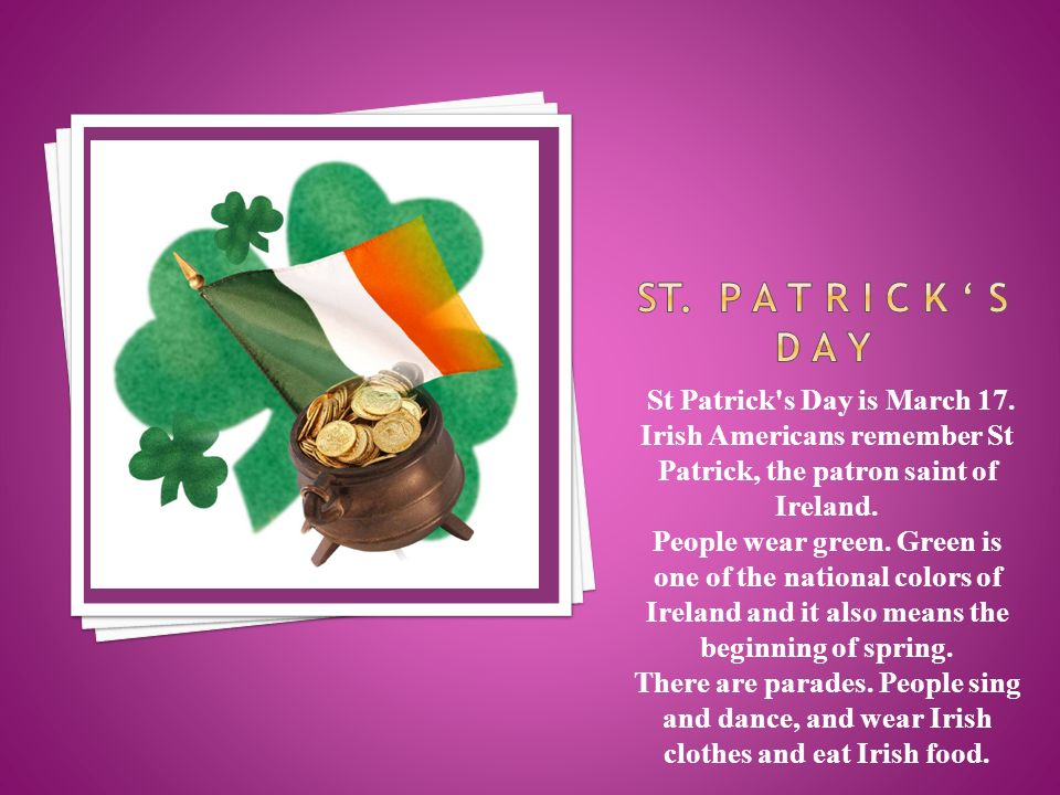 St Patrick s Day is March 17. Irish Americans remember St Patrick, the patron saint of Ireland.