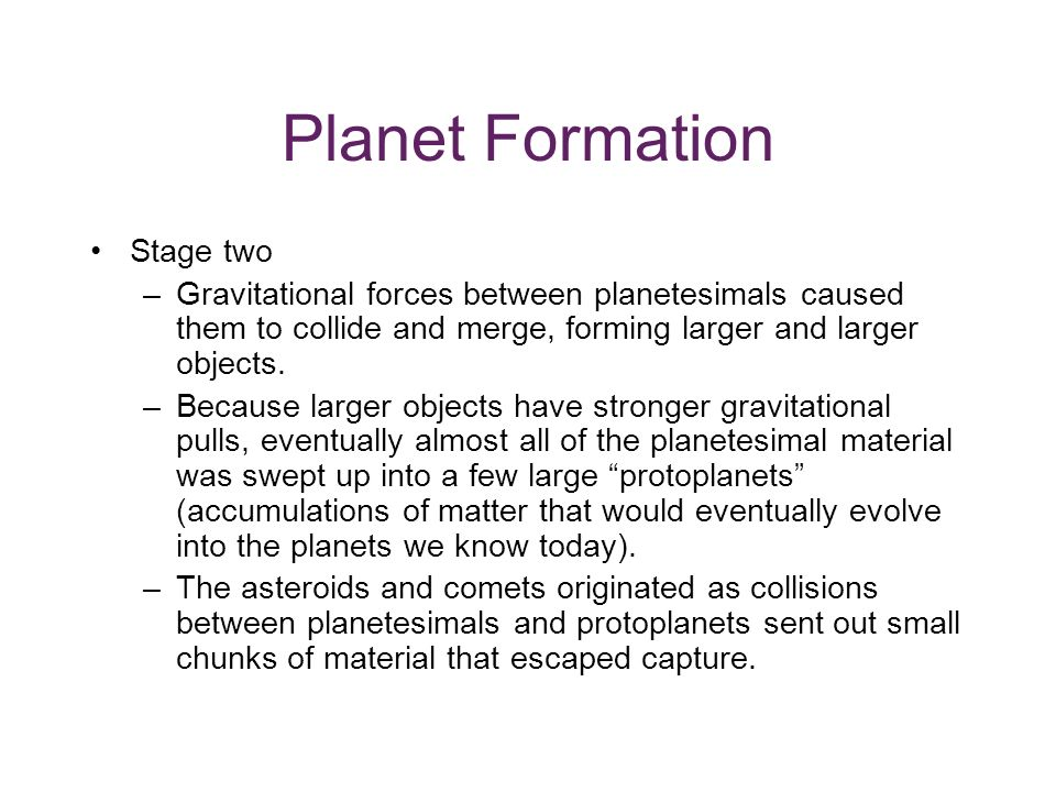 Planet Formation Stage two –Gravitational forces between planetesimals caused them to collide and merge, forming larger and larger objects.