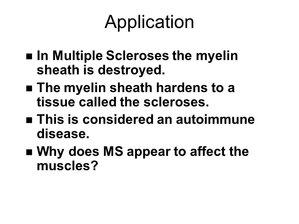 Application n In Multiple Scleroses the myelin sheath is destroyed.