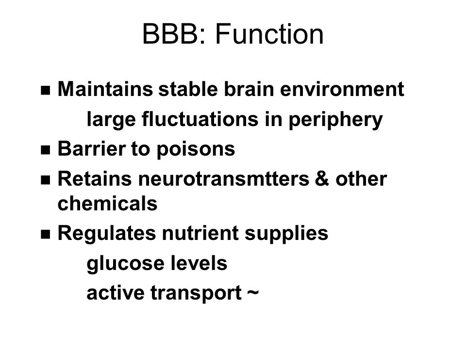 BBB: Function n Maintains stable brain environment large fluctuations in periphery n Barrier to poisons n Retains neurotransmtters & other chemicals n Regulates nutrient supplies glucose levels active transport ~