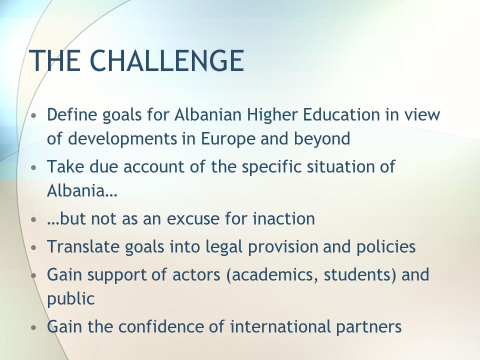 THE CHALLENGE Define goals for Albanian Higher Education in view of developments in Europe and beyond Take due account of the specific situation of Albania… …but not as an excuse for inaction Translate goals into legal provision and policies Gain support of actors (academics, students) and public Gain the confidence of international partners