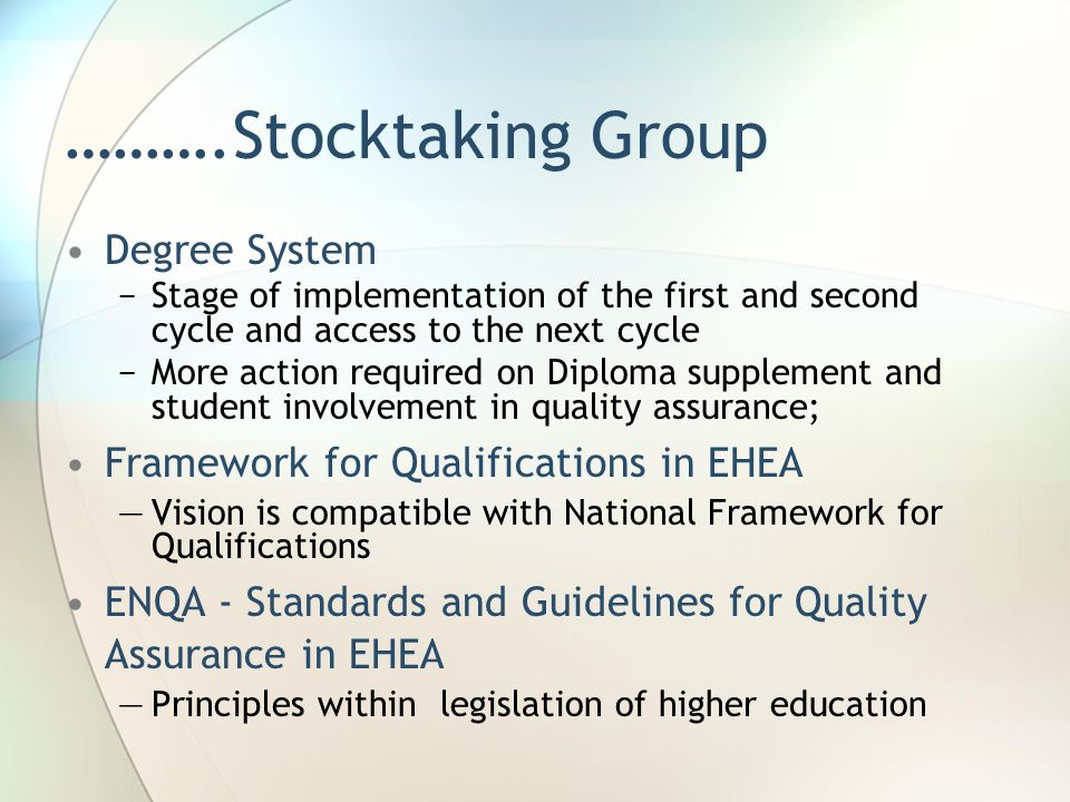 ……….Stocktaking Group Degree System −Stage of implementation of the first and second cycle and access to the next cycle −More action required on Diploma supplement and student involvement in quality assurance; Framework for Qualifications in EHEA —Vision is compatible with National Framework for Qualifications ENQA - Standards and Guidelines for Quality Assurance in EHEA —Principles within legislation of higher education
