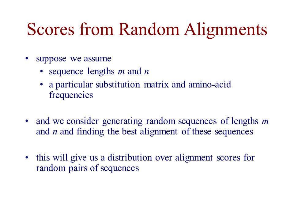 Scores from Random Alignments suppose we assume sequence lengths m and n a particular substitution matrix and amino-acid frequencies and we consider generating random sequences of lengths m and n and finding the best alignment of these sequences this will give us a distribution over alignment scores for random pairs of sequences