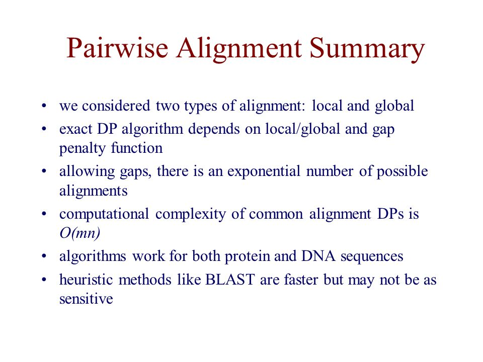 Pairwise Alignment Summary we considered two types of alignment: local and global exact DP algorithm depends on local/global and gap penalty function allowing gaps, there is an exponential number of possible alignments computational complexity of common alignment DPs is O(mn) algorithms work for both protein and DNA sequences heuristic methods like BLAST are faster but may not be as sensitive