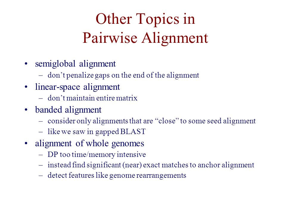 Other Topics in Pairwise Alignment semiglobal alignment –don't penalize gaps on the end of the alignment linear-space alignment –don't maintain entire matrix banded alignment –consider only alignments that are close to some seed alignment –like we saw in gapped BLAST alignment of whole genomes –DP too time/memory intensive –instead find significant (near) exact matches to anchor alignment –detect features like genome rearrangements