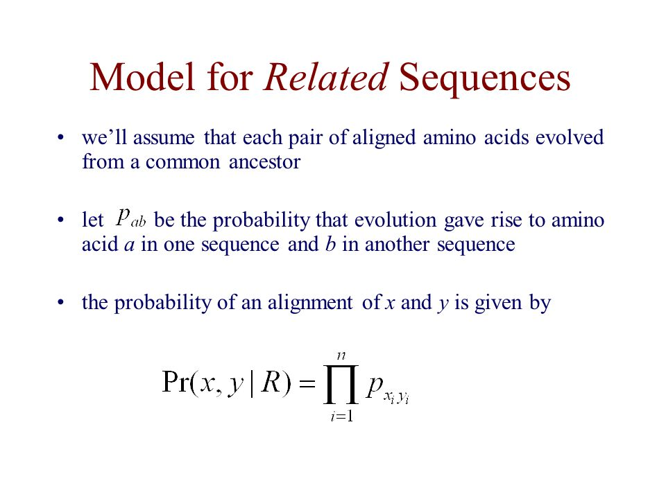 Model for Related Sequences we'll assume that each pair of aligned amino acids evolved from a common ancestor let be the probability that evolution gave rise to amino acid a in one sequence and b in another sequence the probability of an alignment of x and y is given by