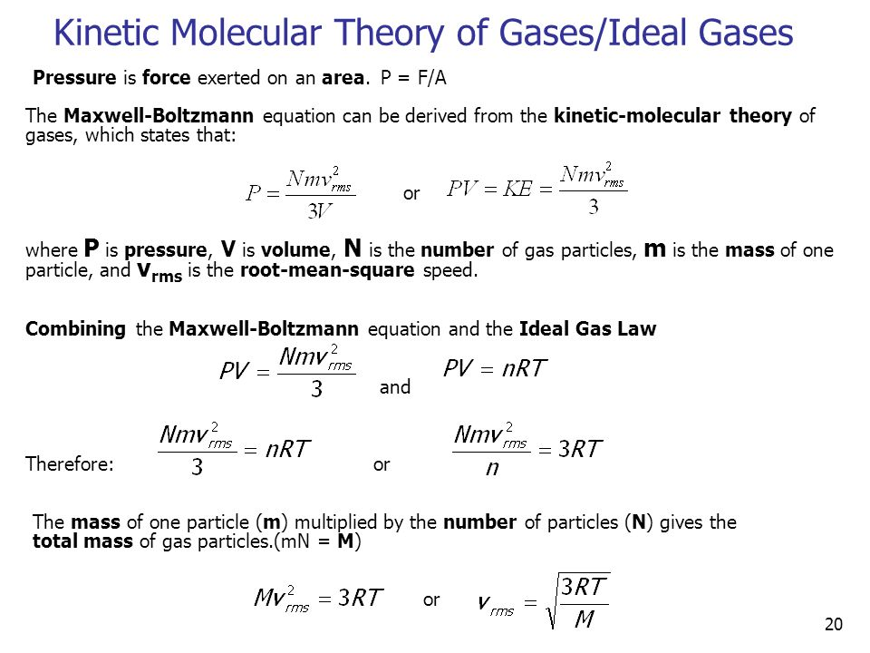 20 Kinetic Molecular Theory of Gases/Ideal Gases The Maxwell-Boltzmann equation can be derived from the kinetic-molecular theory of gases, which states that: or where P is pressure, V is volume, N is the number of gas particles, m is the mass of one particle, and v rms is the root-mean-square speed.
