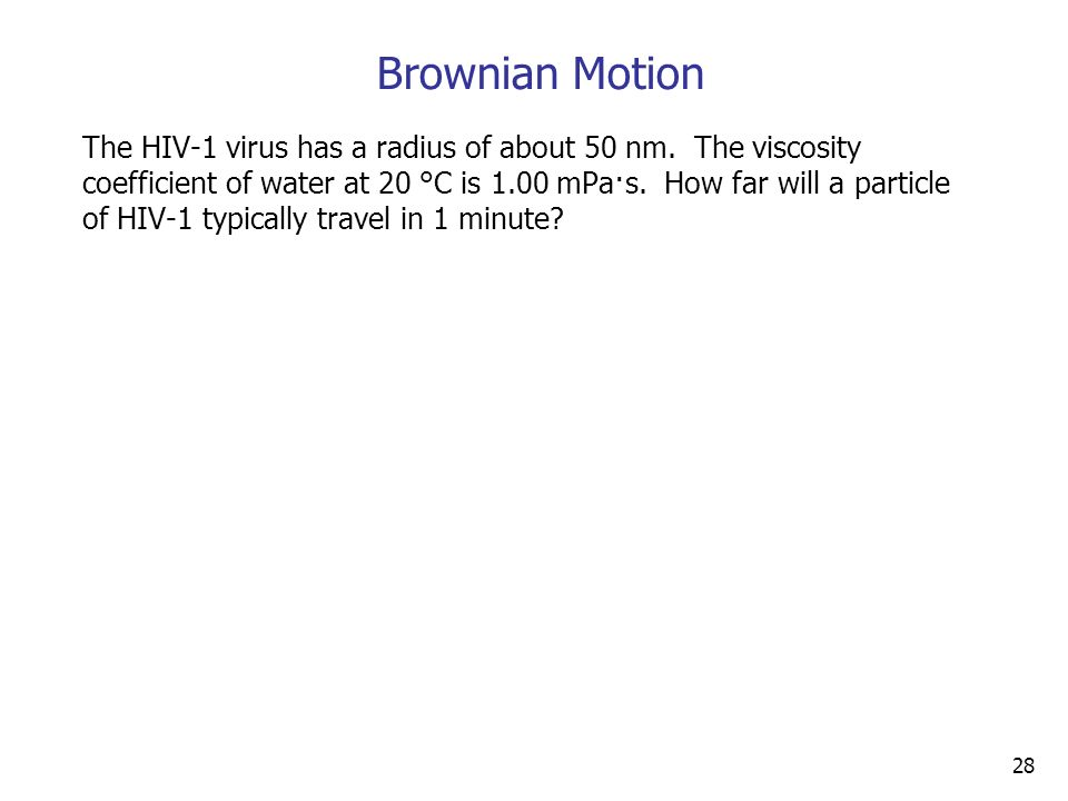 28 Brownian Motion The HIV-1 virus has a radius of about 50 nm.