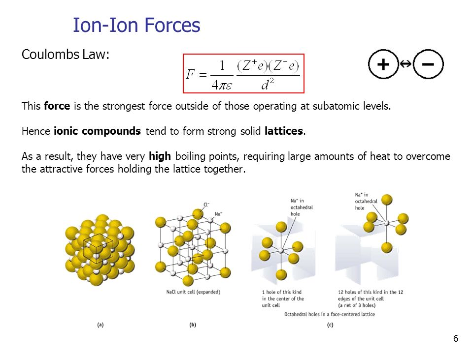 6 Ion-Ion Forces Coulombs Law: This force is the strongest force outside of those operating at subatomic levels.