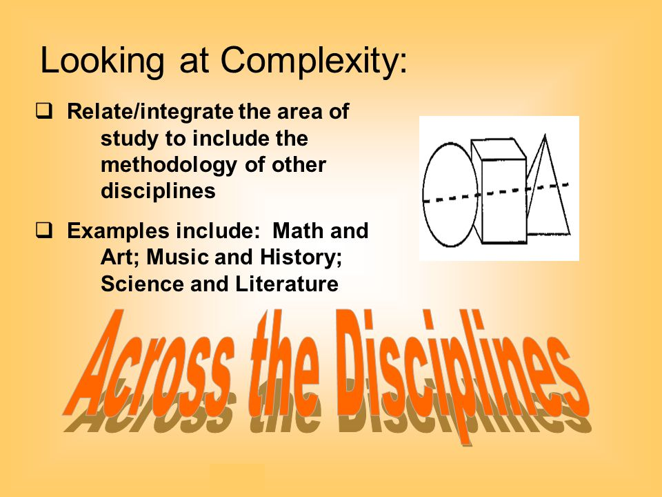 Looking at Complexity:   Relate/integrate the area of study to include the methodology of other disciplines   Examples include: Math and Art; Music and History; Science and Literature