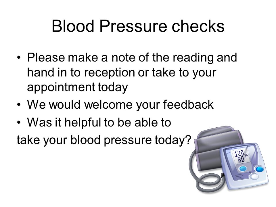 Blood Pressure checks Please make a note of the reading and hand in to reception or take to your appointment today We would welcome your feedback Was it helpful to be able to take your blood pressure today