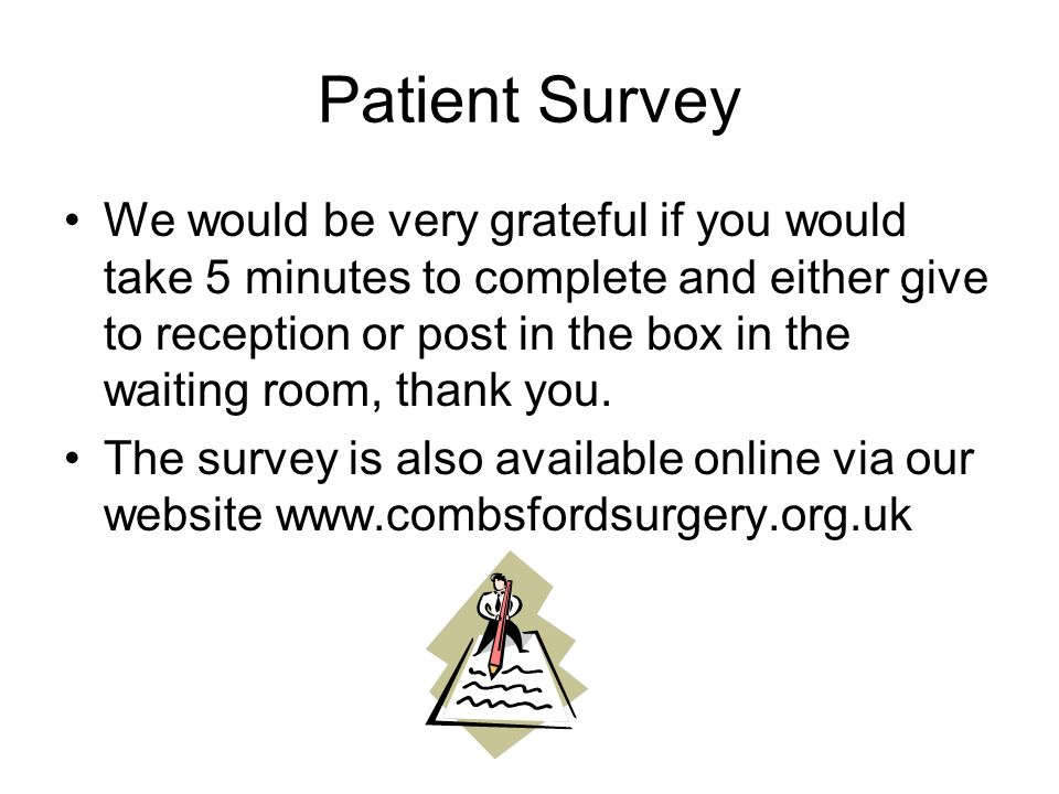 Patient Survey We would be very grateful if you would take 5 minutes to complete and either give to reception or post in the box in the waiting room, thank you.