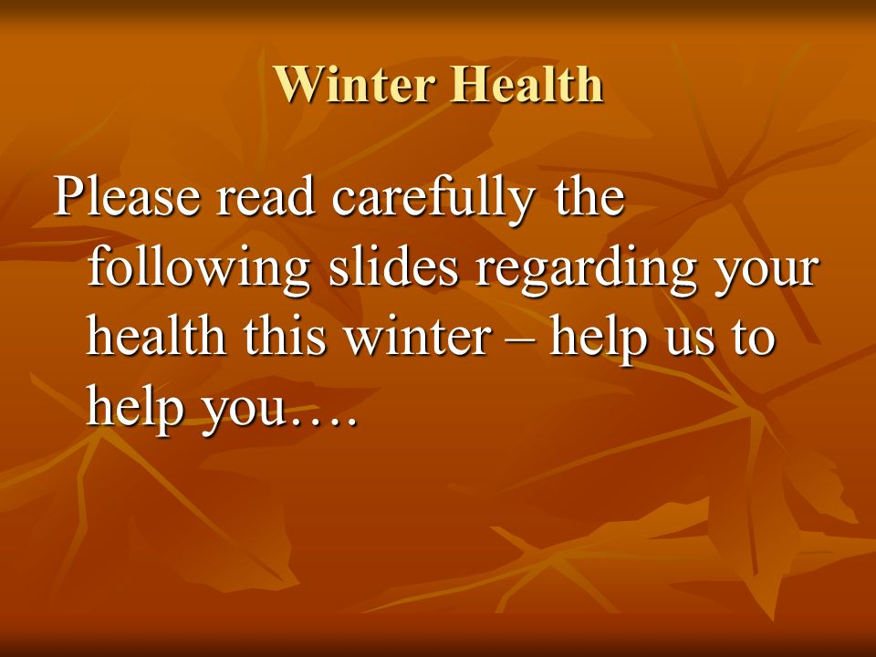 Winter Health Please read carefully the following slides regarding your health this winter – help us to help you….