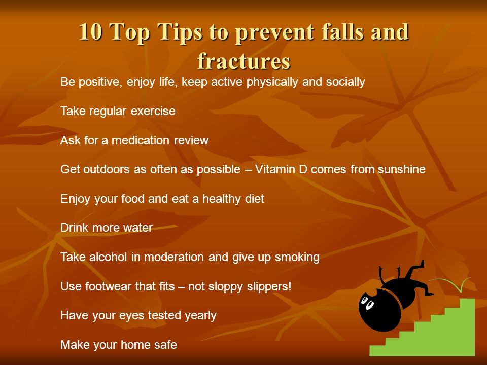 10 Top Tips to prevent falls and fractures Be positive, enjoy life, keep active physically and socially Take regular exercise Ask for a medication review Get outdoors as often as possible – Vitamin D comes from sunshine Enjoy your food and eat a healthy diet Drink more water Take alcohol in moderation and give up smoking Use footwear that fits – not sloppy slippers.