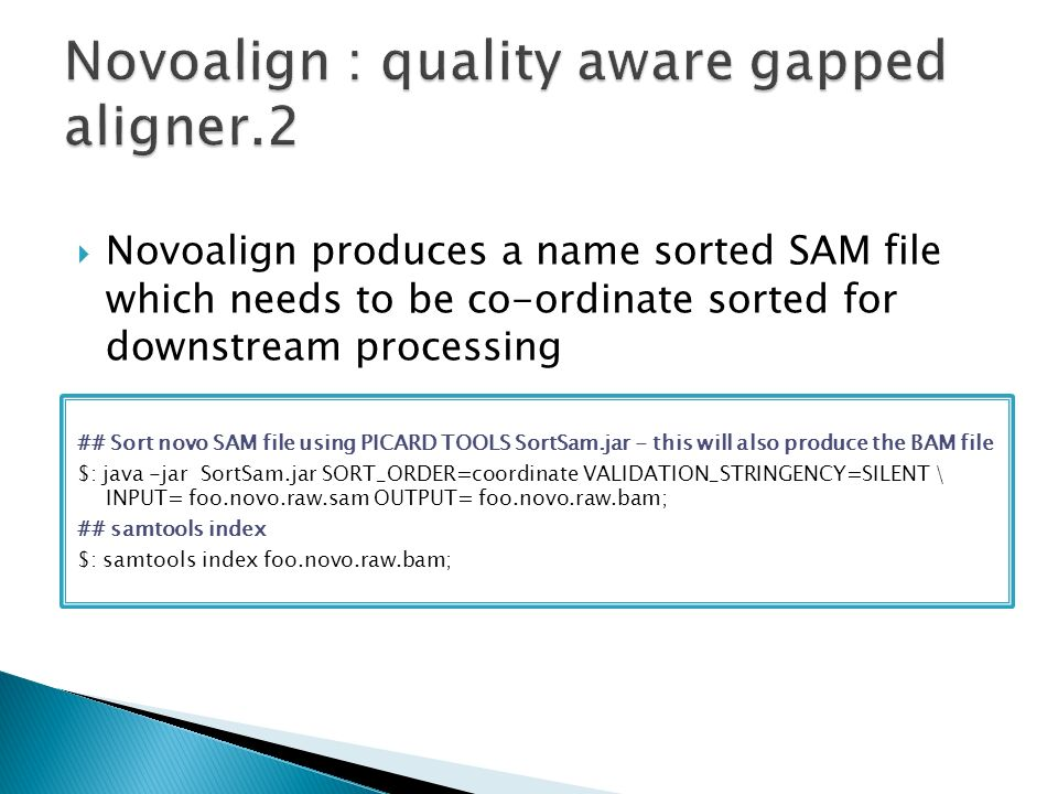  Novoalign produces a name sorted SAM file which needs to be co-ordinate sorted for downstream processing ## Sort novo SAM file using PICARD TOOLS SortSam.jar - this will also produce the BAM file $: java -jar SortSam.jar SORT_ORDER=coordinate VALIDATION_STRINGENCY=SILENT \ INPUT= foo.novo.raw.sam OUTPUT= foo.novo.raw.bam; ## samtools index $: samtools index foo.novo.raw.bam;