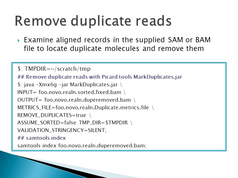  Examine aligned records in the supplied SAM or BAM file to locate duplicate molecules and remove them $: TMPDIR=~/scratch/tmp ## Remove duplicate reads with Picard tools MarkDuplicates.jar $: java -Xmx6g –jar MarkDuplicates.jar \ INPUT= foo.novo.realn.sorted.fixed.bam \ OUTPUT= foo.novo.realn.duperemoved.bam \ METRICS_FILE=foo.novo.realn.Duplicate.metrics.file \ REMOVE_DUPLICATES=true \ ASSUME_SORTED=false TMP_DIR=$TMPDIR \ VALIDATION_STRINGENCY=SILENT; ## samtools index samtools index foo.novo.realn.duperemoved.bam;