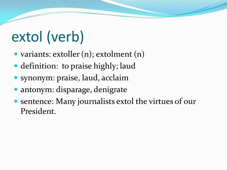 40 Extol (verb) Variants: Extoller (n); Extolment (n) Definition: To Praise  Highly; Laud Synonym: Praise, Laud, Acclaim Antonym: Disparage, ...