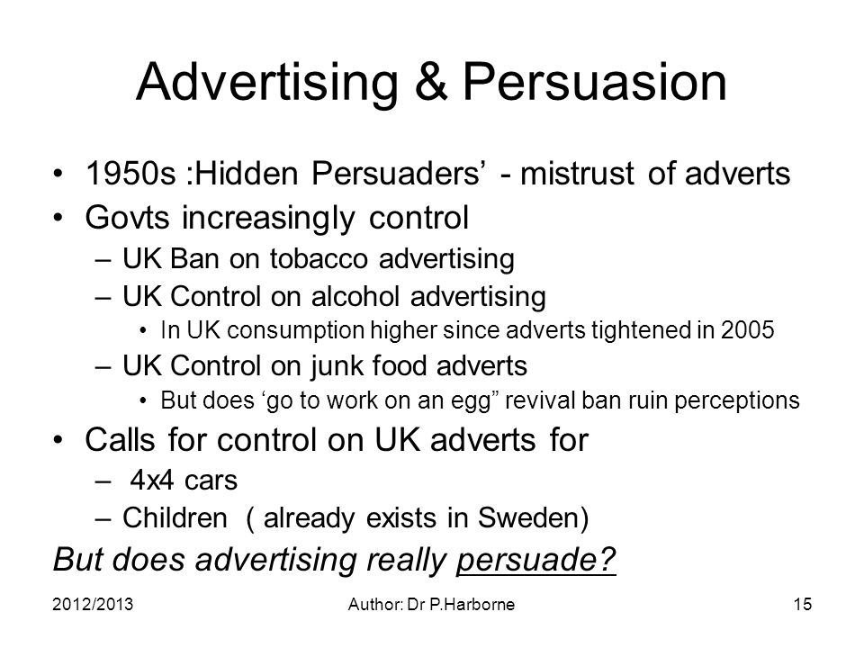 2012/2013Author: Dr P.Harborne15 Advertising & Persuasion 1950s :Hidden Persuaders' - mistrust of adverts Govts increasingly control –UK Ban on tobacco advertising –UK Control on alcohol advertising In UK consumption higher since adverts tightened in 2005 –UK Control on junk food adverts But does 'go to work on an egg revival ban ruin perceptions Calls for control on UK adverts for – 4x4 cars –Children ( already exists in Sweden) But does advertising really persuade