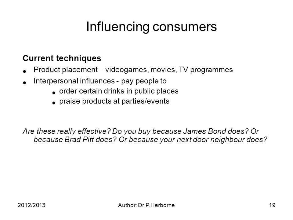 2012/2013Author: Dr P.Harborne19 Influencing consumers Current techniques Product placement – videogames, movies, TV programmes Interpersonal influences - pay people to order certain drinks in public places praise products at parties/events Are these really effective.