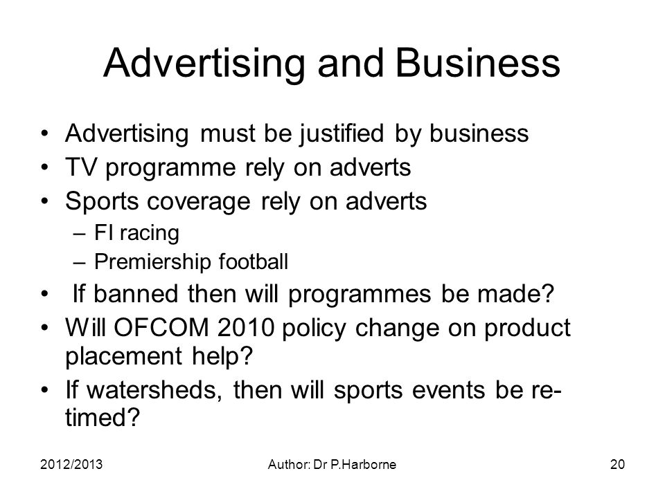 2012/2013Author: Dr P.Harborne20 Advertising and Business Advertising must be justified by business TV programme rely on adverts Sports coverage rely on adverts –FI racing –Premiership football If banned then will programmes be made.