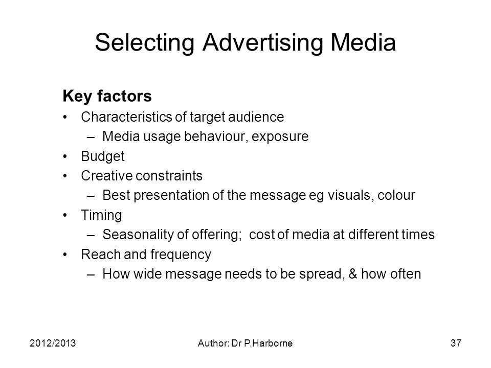 2012/2013Author: Dr P.Harborne37 Selecting Advertising Media Key factors Characteristics of target audience –Media usage behaviour, exposure Budget Creative constraints –Best presentation of the message eg visuals, colour Timing –Seasonality of offering; cost of media at different times Reach and frequency –How wide message needs to be spread, & how often