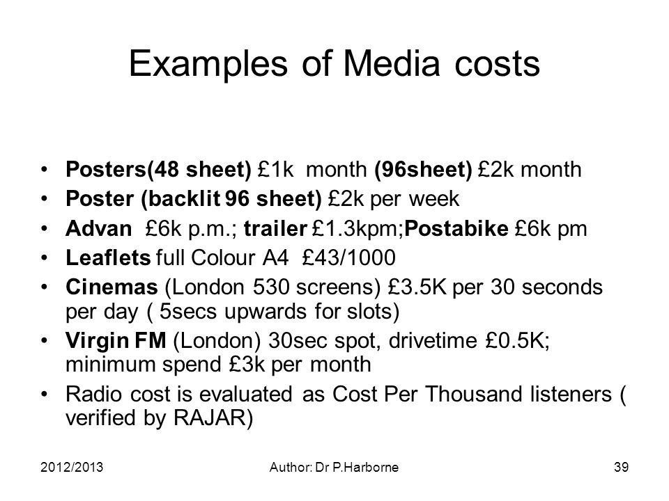 2012/2013Author: Dr P.Harborne39 Examples of Media costs Posters(48 sheet) £1k month (96sheet) £2k month Poster (backlit 96 sheet) £2k per week Advan £6k p.m.; trailer £1.3kpm;Postabike £6k pm Leaflets full Colour A4 £43/1000 Cinemas (London 530 screens) £3.5K per 30 seconds per day ( 5secs upwards for slots) Virgin FM (London) 30sec spot, drivetime £0.5K; minimum spend £3k per month Radio cost is evaluated as Cost Per Thousand listeners ( verified by RAJAR)