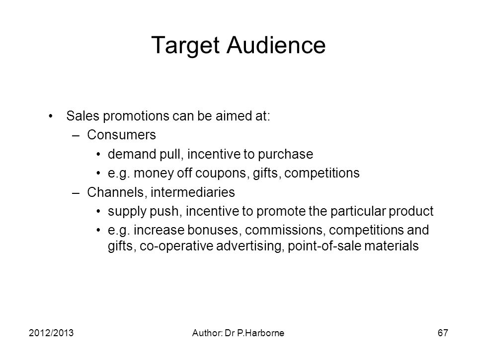 2012/2013Author: Dr P.Harborne67 Target Audience Sales promotions can be aimed at: –Consumers demand pull, incentive to purchase e.g.
