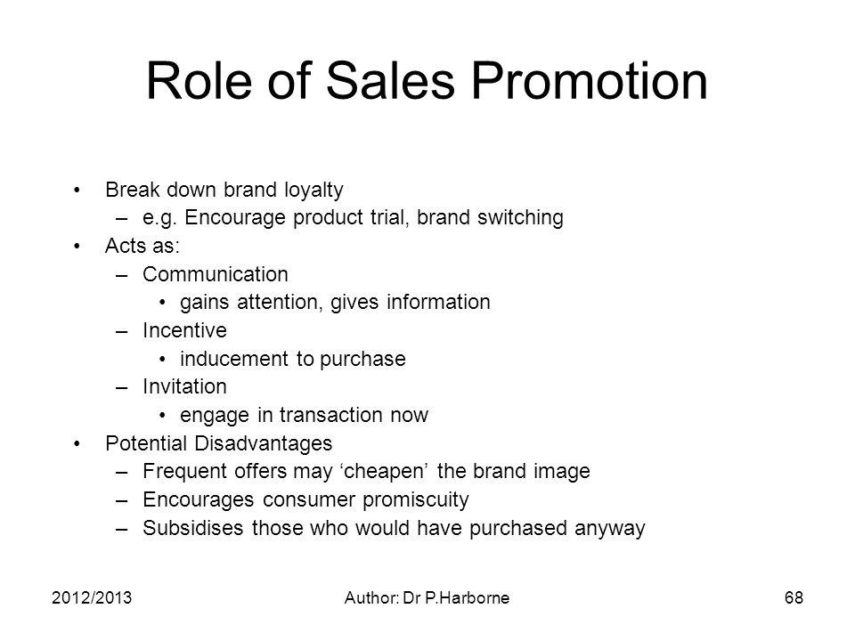 2012/2013Author: Dr P.Harborne68 Role of Sales Promotion Break down brand loyalty –e.g.