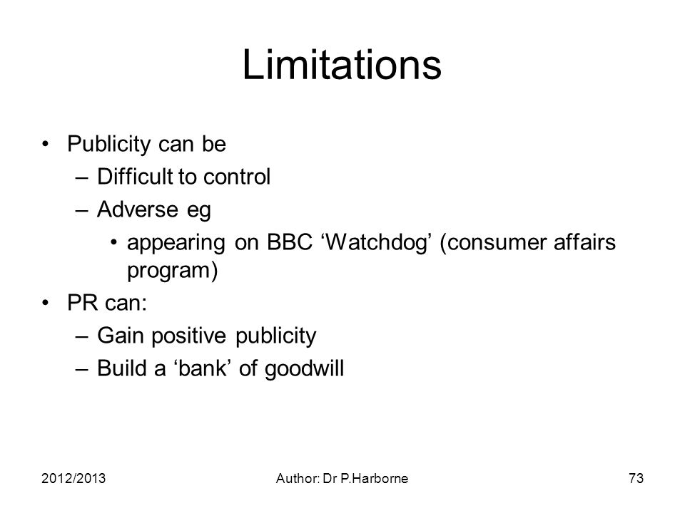2012/2013Author: Dr P.Harborne73 Limitations Publicity can be –Difficult to control –Adverse eg appearing on BBC 'Watchdog' (consumer affairs program) PR can: –Gain positive publicity –Build a 'bank' of goodwill
