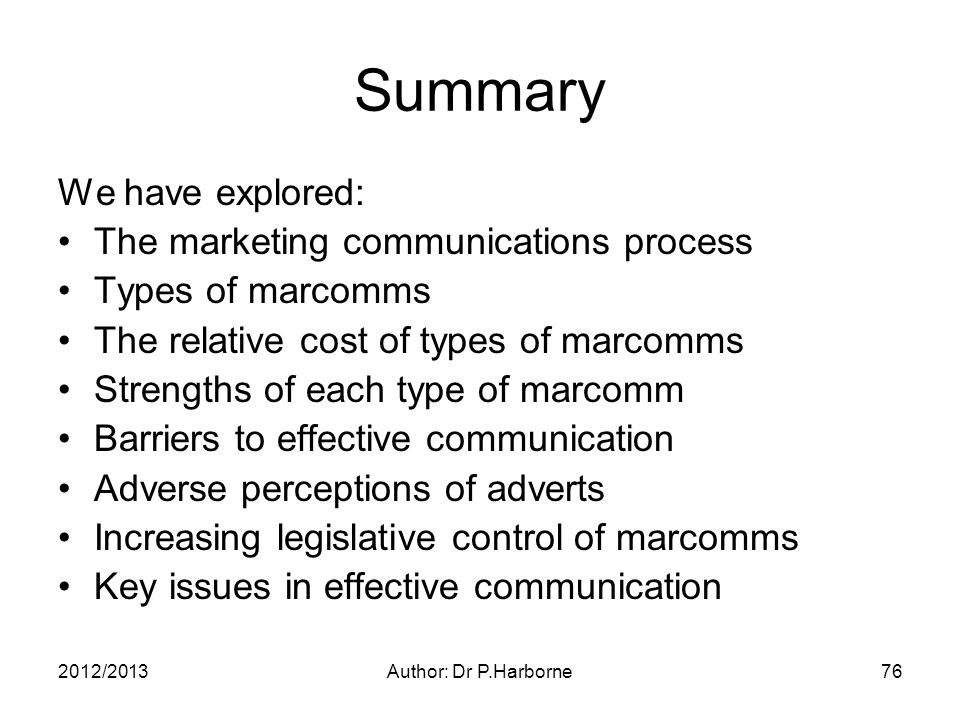 2012/2013Author: Dr P.Harborne76 Summary We have explored: The marketing communications process Types of marcomms The relative cost of types of marcomms Strengths of each type of marcomm Barriers to effective communication Adverse perceptions of adverts Increasing legislative control of marcomms Key issues in effective communication