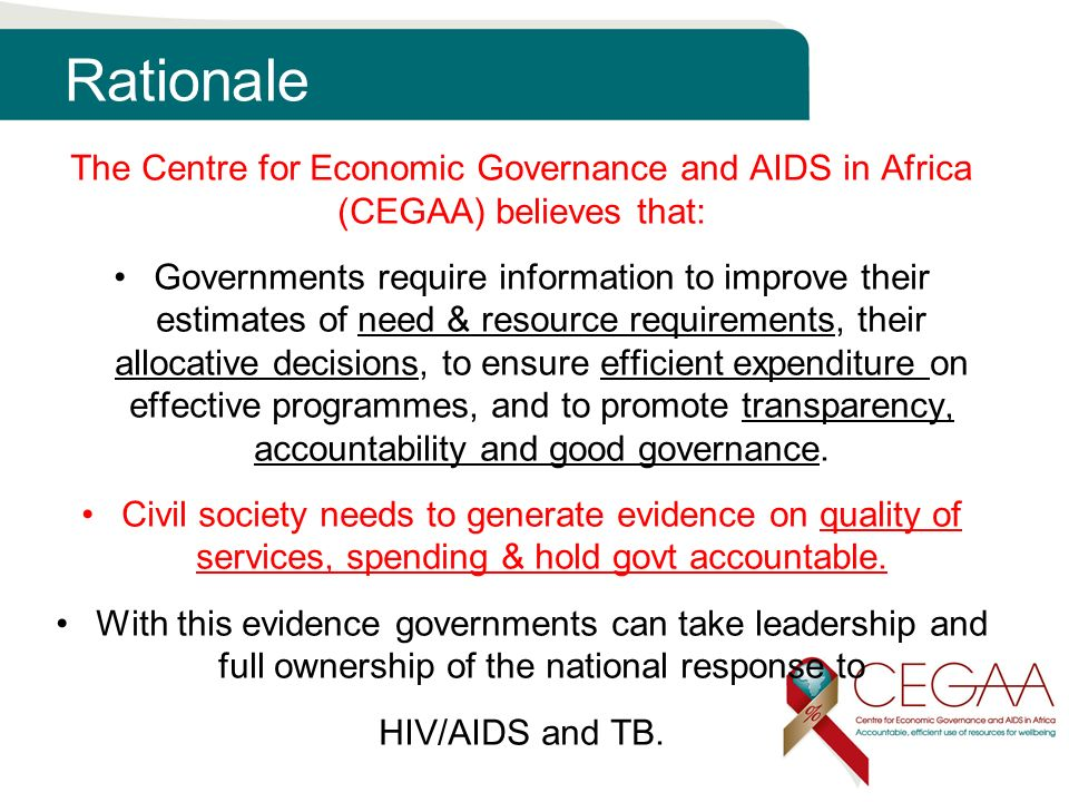 Rationale The Centre for Economic Governance and AIDS in Africa (CEGAA) believes that: Governments require information to improve their estimates of need & resource requirements, their allocative decisions, to ensure efficient expenditure on effective programmes, and to promote transparency, accountability and good governance.