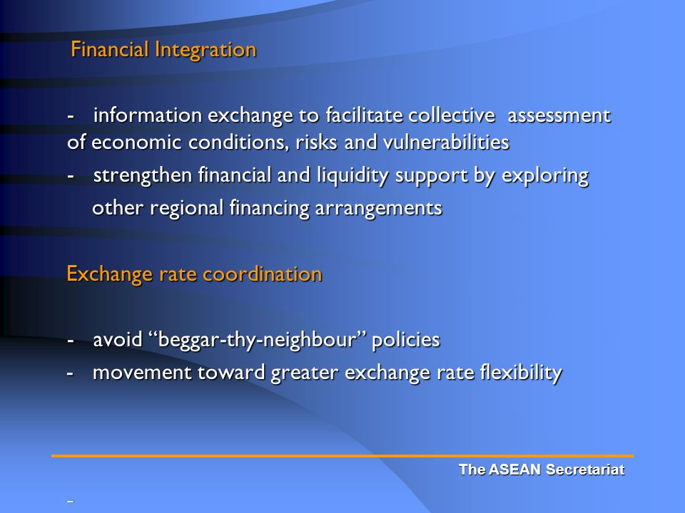 Financial Integration Financial Integration - information exchange to facilitate collective assessment of economic conditions, risks and vulnerabilities - strengthen financial and liquidity support by exploring other regional financing arrangements other regional financing arrangements Exchange rate coordination Exchange rate coordination - avoid beggar-thy-neighbour policies - movement toward greater exchange rate flexibility - movement toward greater exchange rate flexibility - The ASEAN Secretariat