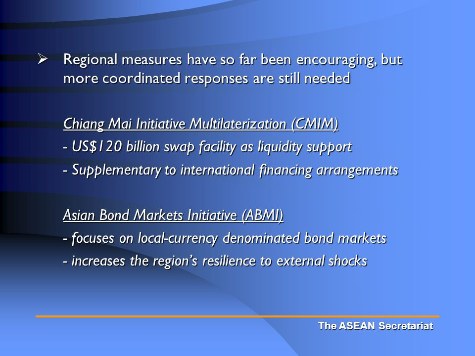 The ASEAN Secretariat  Regional measures have so far been encouraging, but more coordinated responses are still needed Chiang Mai Initiative Multilaterization (CMIM) - US$120 billion swap facility as liquidity support - Supplementary to international financing arrangements Asian Bond Markets Initiative (ABMI) - focuses on local-currency denominated bond markets - increases the region's resilience to external shocks