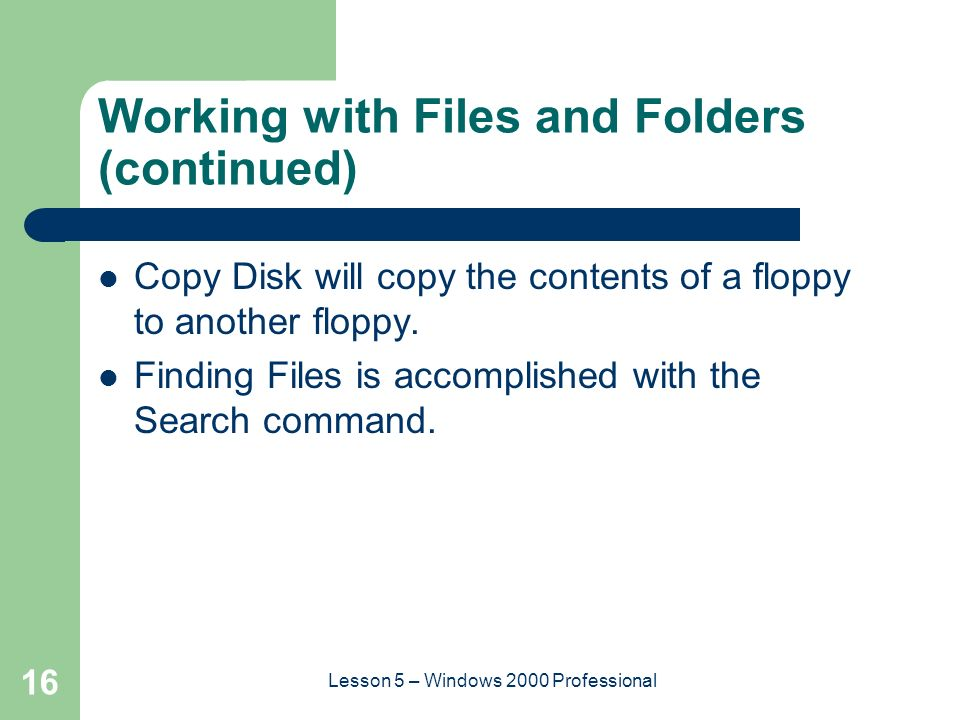 16 Lesson 5 – Windows 2000 Professional Working with Files and Folders (continued) Copy Disk will copy the contents of a floppy to another floppy.