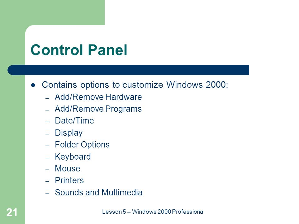 21 Lesson 5 – Windows 2000 Professional Control Panel Contains options to customize Windows 2000: – Add/Remove Hardware – Add/Remove Programs – Date/Time – Display – Folder Options – Keyboard – Mouse – Printers – Sounds and Multimedia