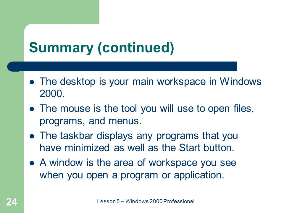 24 Lesson 5 – Windows 2000 Professional Summary (continued) The desktop is your main workspace in Windows 2000.