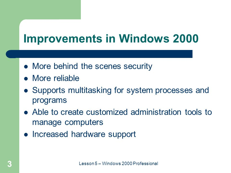 3 Lesson 5 – Windows 2000 Professional Improvements in Windows 2000 More behind the scenes security More reliable Supports multitasking for system processes and programs Able to create customized administration tools to manage computers Increased hardware support
