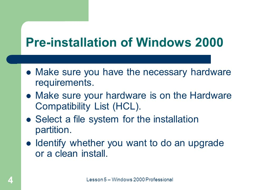 4 Lesson 5 – Windows 2000 Professional Pre-installation of Windows 2000 Make sure you have the necessary hardware requirements.