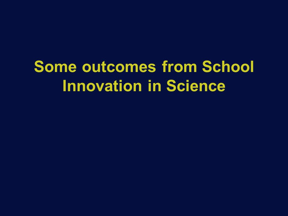 Some outcomes from School Innovation in Science