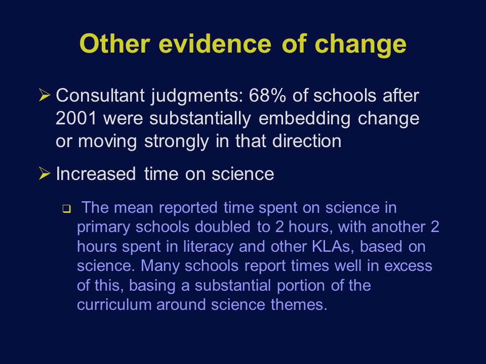 Other evidence of change  Consultant judgments: 68% of schools after 2001 were substantially embedding change or moving strongly in that direction  Increased time on science  The mean reported time spent on science in primary schools doubled to 2 hours, with another 2 hours spent in literacy and other KLAs, based on science.