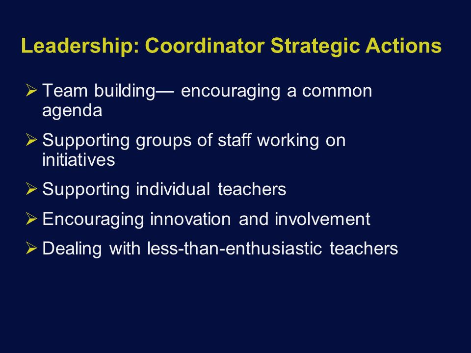Leadership: Coordinator Strategic Actions  Team building— encouraging a common agenda  Supporting groups of staff working on initiatives  Supporting individual teachers  Encouraging innovation and involvement  Dealing with less-than-enthusiastic teachers