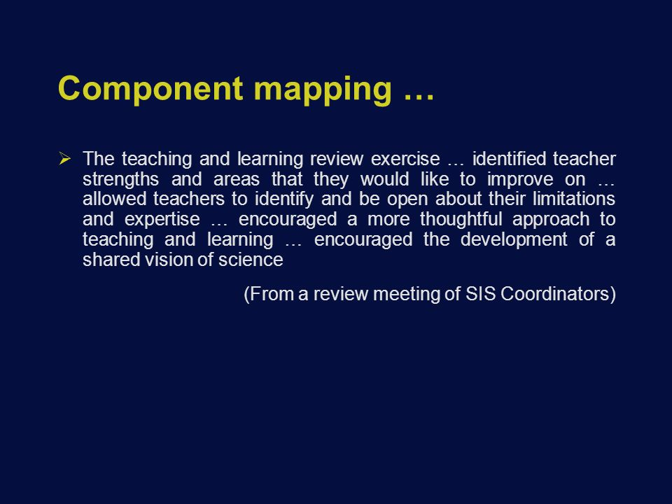 Component mapping …  The teaching and learning review exercise … identified teacher strengths and areas that they would like to improve on … allowed teachers to identify and be open about their limitations and expertise … encouraged a more thoughtful approach to teaching and learning … encouraged the development of a shared vision of science (From a review meeting of SIS Coordinators)