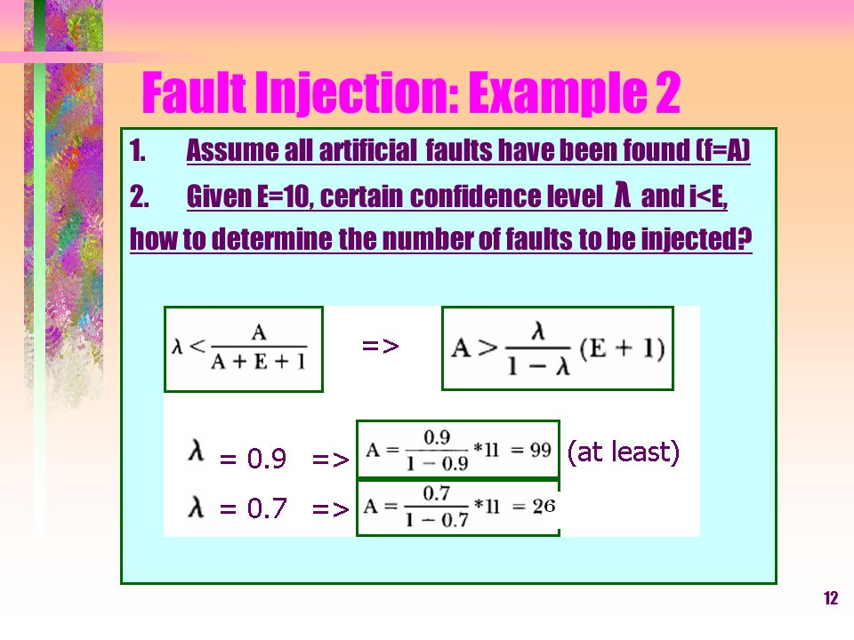 12 Fault Injection: Example 2 1.Assume all artificial faults have been found (f=A) 2.Given E=10, certain confidence level λ and i<E, how to determine the number of faults to be injected