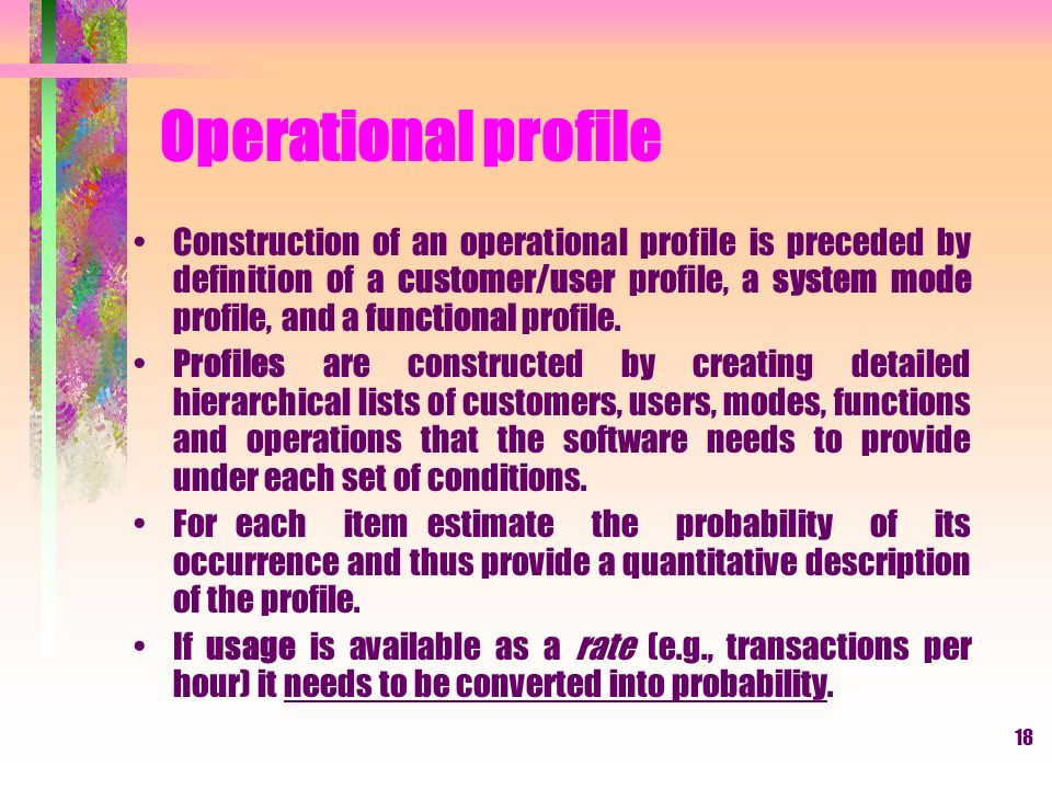 18 Operational profile Construction of an operational profile is preceded by definition of a customer/user profile, a system mode profile, and a functional profile.